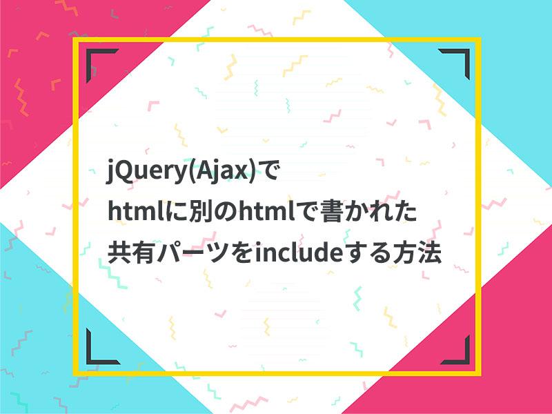 jQuery(Ajax)でhtmlに別のhtmlで書かれた共有パーツをincludeする方法
