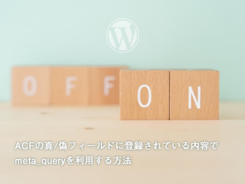 WP_Query()のmeta_queryでAdvanced Custom Fieldsの「真 / 偽」の登録内容で絞りこむ方法